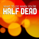 What to do When You're Half Dead
